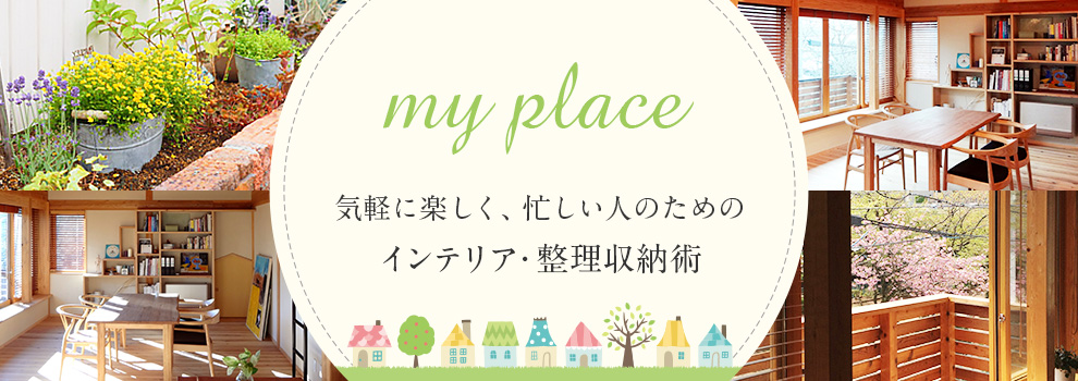 my place~気軽に楽しく、忙しい人のためのインテリア・整理収納術