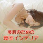 美肌のための寝室づくり?インテリアを変えれば睡眠の質も上がる?