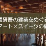 隈研吾の建築で東京をめぐる!アート&スイーツの旅