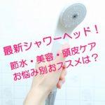 最新シャワーヘッドがすごい!節水・美容・頭皮ケアにお悩み別おススメは?